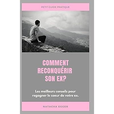Petit Guide Pratique - COMMENT RECONQUERIR SON EX?: Les meilleures conseils pour regagner le coeur de votre ex.