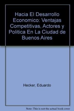 Hacia El Desarrollo Economico: Ventajas Competitivas, Actores y Politica En La Ciudad de Buenos Aires por Eduardo Hecker