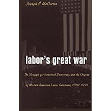 Labor's Great War: The Struggle for Industrial Democracy and the Origins of Modern American Labor Relations, 1912-1921