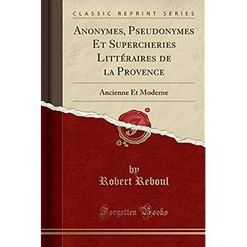 Anonymes, Pseudonymes Et Supercheries Littéraires de la Provence: Ancienne Et Moderne (Classic Reprint)