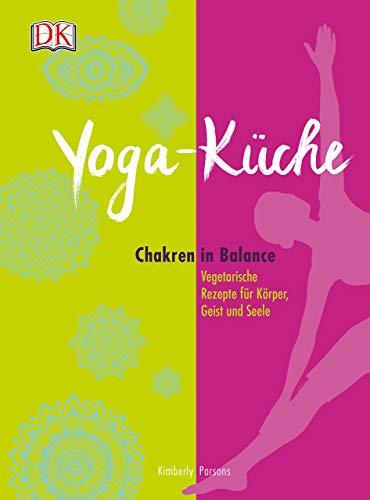 Yoga Küche: Chakren in Balance - Vegetarische Rezepte für Körper, Geist und Seele - Körper Küche