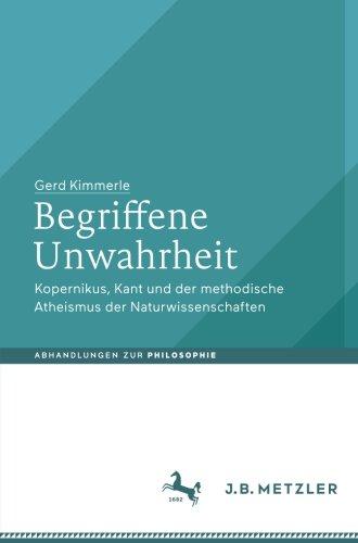 Begriffene Unwahrheit: Kopernikus, Kant und der methodische Atheismus der Naturwissenschaften (Abhandlungen zur Philosophie)