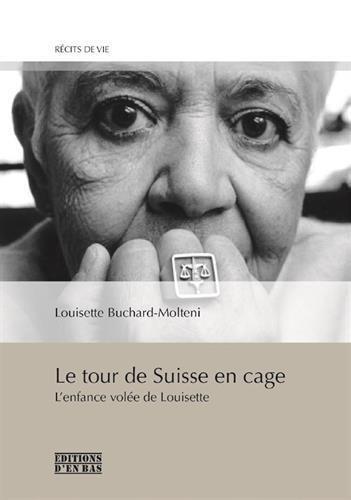 Le tour de Suisse en cage : L'enfance volée de Louisette par Louisette Buchard-Molteni