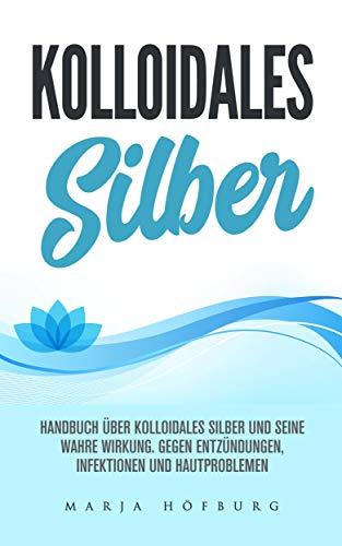 Kolloidales Silber Handbuch über Kolloidales Silber und seine wahre Wirkung.: Gegen Entzündungen, Infektionen und Hautproblemen (Die über Edelsteine Lernen)