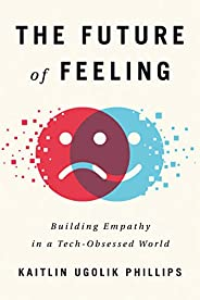 The Future of Feeling: Building Empathy in a Tech-Obsessed World