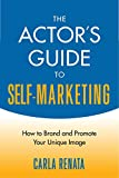 The Actors Guide to Self-Marketing: How to Brand and Promote Your Unique Image