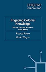 Engaging Colonial Knowledge: Reading European Archives in World History (Cambridge Imperial and Post-Colonial Studies Series)