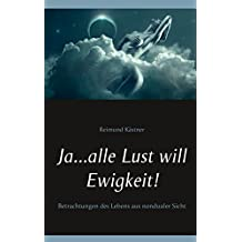 Ja ... alle Lust will Ewigkeit!: Betrachtungen des Lebens aus nondualer Sicht