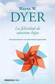 La felicidad de nuestros hijos: Guía para ejercer una paternidad responsable par  Wayne W. Dyer