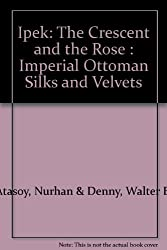 Ipek: The Crescent and the Rose : Imperial Ottoman Silks and Velvets
