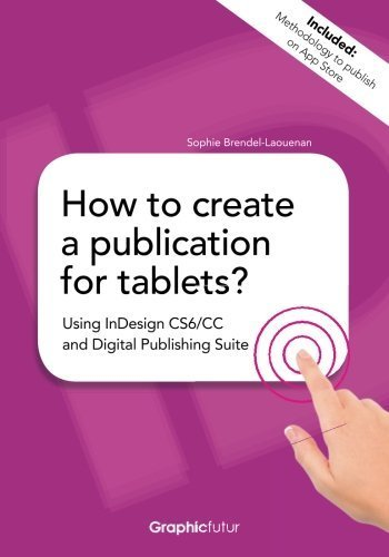 How to create a publication for tablets? Using InDesign CS6/CC and Digital Publishing Suite by Sophie Brendel-Laouenan (2014-04-06)