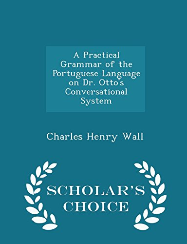 A Practical Grammar of the Portuguese Language on Dr. Otto's Conversational System - Scholar's Choice Edition