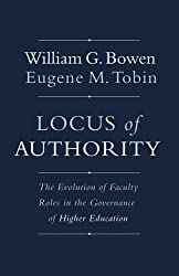 Locus of Authority: The Evolution of Faculty Roles in the Governance of Higher Education (The William G. Bowen Memorial Series in Higher Education)