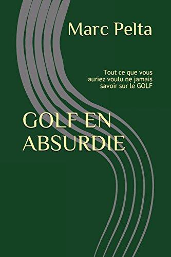 GOLF EN ABSURDIE: Tout ce que vous auriez voulu ne jamais savoir sur le golf par Marc PELTA