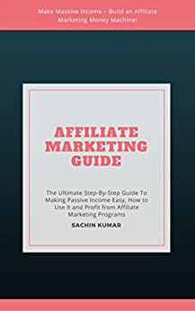 Affiliate Marketing Guide: The Ultimate Step-By-Step Guide To Making Money From Home, Making Passive Income Easy, How to Use It and Profit from Affiliate Marketing Programs by [Kumar, Sachin]