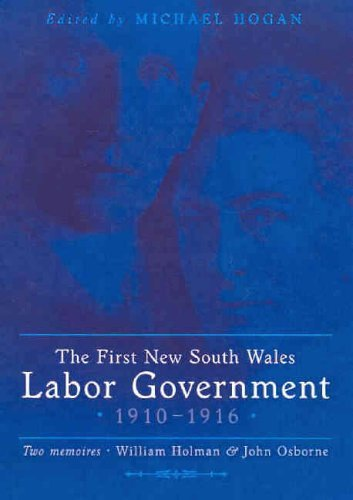 The First New South Wales Labor Government 1910-1916: Two Memoirs - William Holman and John Osborne by Michael Hogan (2005-06-30)