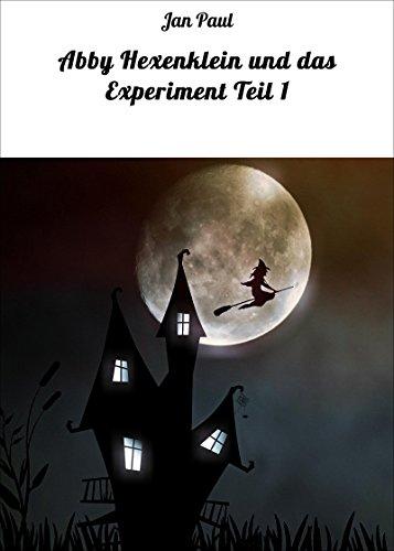 Abby Hexenklein und das Experiment Teil 1 (Abby, die Abenteuer einer kleinen Hexe)