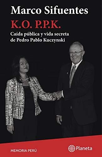 K. O. PPK: Caída pública y vida secreta de Pedro Pablo Kuczynski (Spanish Edition)