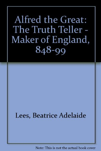 Alfred the Great: The Truth Teller - Maker of England, 848-99 99 Teller