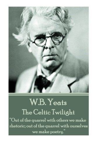 "W.B. Yeats - The Celtic Twilight: ""Out of the quarrel with others we make rhetoric; out of the quarrel with ourselves we make poetry."""