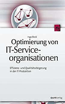 Optimierung von IT-Serviceorganisationen: Effizienz- und Qualitätssteigerung in der IT-Produktion von [Bock, Ingo]
