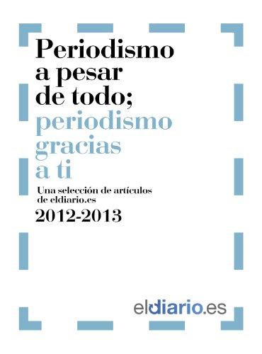 Periodismo a pesar de todo; periodismo gracias a ti - eldiario.es 2012-213: Una selección de artículos de eldiario.es 2012 - 2013 por Ignacio Escolar