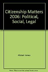 Citizenship Matters 2006: Political, Social, Legal
