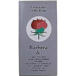 I ristoranti della Rosa. Barbera & i piatti della tipica cucina regionale italiana consigliati con Barbera Doc piemontesi da 75 grandi ristoratori selezionati da Edoardo Raspelli.