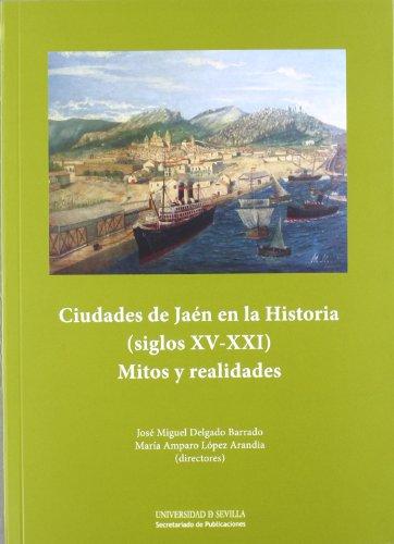 Ciudades de Jaén en la Historia (siglos XV-XXI): Mitos y realidades (Serie Historia y Geografía) por José Miguel Delgado Barrado
