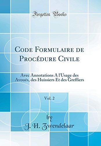 Code Formulaire de Procedure Civile, Vol. 2: Avec Annotations A L'Usage Des Avoues, Des Huissiers Et Des Greffiers (Classic Reprint) par J H Zwendelaar