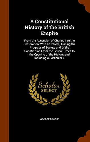 A Constitutional History of the British Empire: From the Accession of Charles I. to the Restoration: With an Introd., Tracing the Progress of Society ... of the History, and Including a Particular E