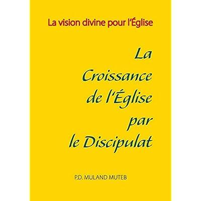 La croissance de l'Eglise par le discipulat : La vision divine pour l'Eglise