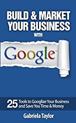 Build & Market Your Business with Google: A Step-By-Step Guide to Unlocking the Power of Google and Maximizing Your Online Potential (Give Your Marketing a Digital Edge) by Gabriela Taylor (2013-09-06)