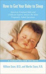 How to Get Your Baby to Sleep : America's Foremost Baby and Childcare Experts Answer the Most Frequently Asked Questions by William Sears (2001-08-01)