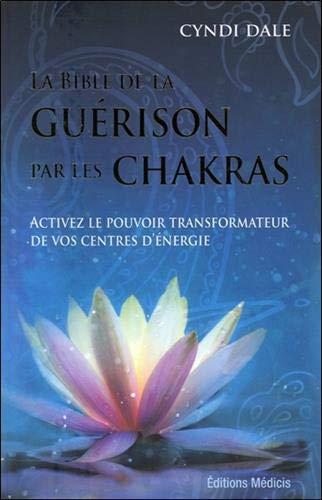La bible de la guérison par les chakras : Activez le...
