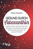 Gesund durch Astaxanthin: Wie Sie mit dem stärksten natürlichen Antioxidans Hautalterung vorbeugen, Entzündungen bekämpfen und jung und fit bleiben - Petra Hirscher