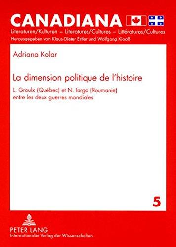 La Dimension Politique De L'histoire: L. Groulx Quebec Et N. Iorga Roumanie Entre Les Deux Guerres Mondiales par Adriana Kolar