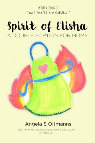 Spirit of Elisha: A Double Portion for Moms by Angela S Oltmanns (2015-08-30)