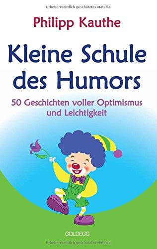 Kleine Schule des Humors: 50 Geschichten voller Optimismus und Leichtigkeit