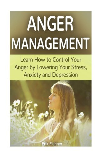 Anger Management: Learn How to Control Your Anger by Lowering Your Stress, Anxiety and Depression (anger management, anger management for dummies, anger management training)