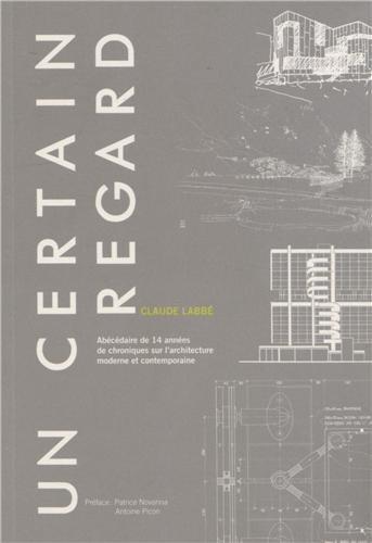 Un certain regard: Abécédaire de 14 années de chroniques sur l'architecture moderne et contemporaine.