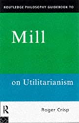 Routledge Philosophy GuideBook to Mill on Utilitarianism (Routledge Philosophy Guidebooks) by Roger Crisp (1997-07-31)