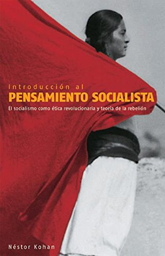 Introduccion al Pensamiento Socialista: El Socialismo Como Etica Revolucionaria y Teoria de la Rebelion