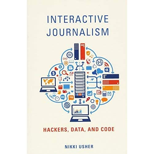 [Interactive Journalism: Hackers, Data, and Code] [By: Usher, Nikki] [October, 2016]