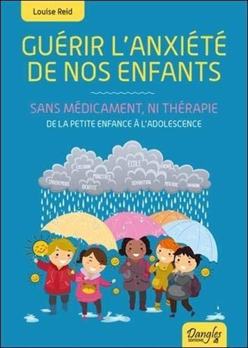 Guérir l'anxiété de nos enfants - Sans médicament, ni thérapie - De la petite enfance à l'adolescence