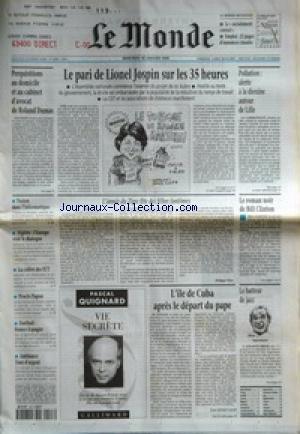 MONDE (LE) [No 16486] du 28/01/1998 - PERQUISITIONS AU DOMICILE ET AU CABINET D'AVOCAT DE ROLAND DUMAS - LE PARI DE LIONEL JOSPIN SUR LES 35 HEURES - POLLUTION - ALERTE A LA DIOXINE AUTOUR DE LILLE - FUSION DANS L'INFORMATIQUE - ALGERIE - L'EUROPE VEUT LE DIALOGUE - LA COLERE DES IUT - PROCES PAPON - FOOTBALL - FRANCE-ESPAGNE - AMBIANCE TOUR D'ARGENT - L'ANNEE DU TIGRE FETE DES FELINS FANTOMES PAR PHILIPPE PONS - LE ROMAN NOIR DE BILL CLINTON - L'ILE DE CUBA APRES LE DEPART DU PAPE PAR JE