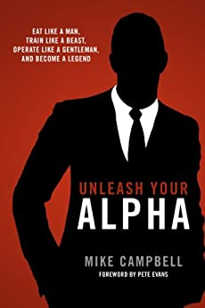 Unleash Your Alpha: Eat like a man, train like a beast, operate like a gentleman and become a legend by [Campbell, Mike]