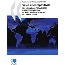 Examens territoriaux de l'OCDE Villes et compétitivité : Un nouveau paradigme entrepreneurial pour l'aménagement du territoire: Edition 2007: Un ... Pour L'amenagement Du Territoire
