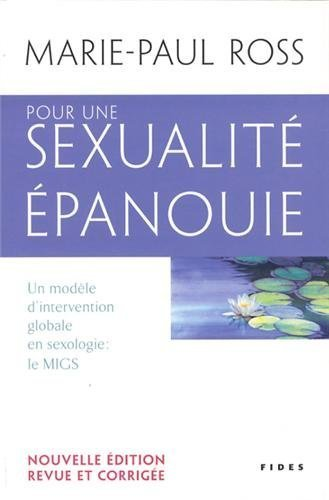 Pour une sexualité épanouie : Un modèle d'intervention globale en sexologie : le MIGS. Promouvoir le développement d'une santé globale, prévenir et ... saine sexualité, récupérer son pouvoir d'agir de Marie-Paul Ross (21 février 2013) Broché