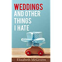 Weddings and Other Things I Hate: The perfect laugh out loud romantic comedy